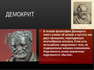 ДЕМОКРИТ В основе философии Демокрита лежит учение об атомах и пустоте как дв