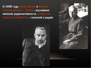 В 1898 году Пьер Кюри и Мария Склодовская – Кюри, изучавшие явление радиоакти