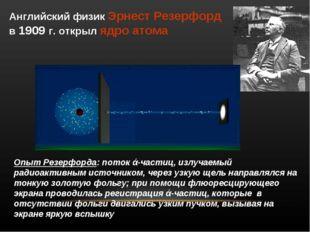 Английский физик Эрнест Резерфорд в 1909 г. открыл ядро атома Опыт Резерфорда