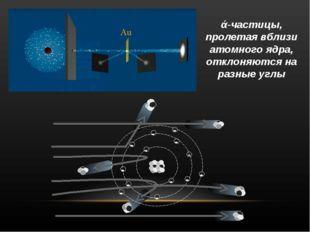 ά-частицы, пролетая вблизи атомного ядра, отклоняются на разные углы