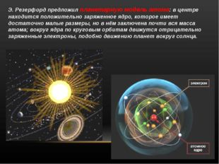 Э. Резерфорд предложил планетарную модель атома: в центре находится положител