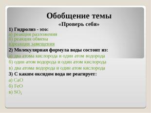 . Обобщение темы «Проверь себя» 1) Гидролиз - это: а) реакция разложения б) р