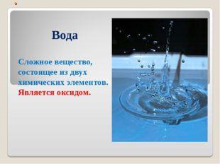 . Вода Сложное вещество, состоящее из двух химических элементов. Является окс