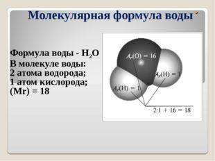 . Молекулярная формула воды Формула воды - Н2О В молекуле воды: 2 атома водор