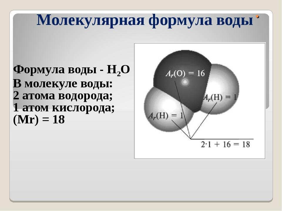 . Молекулярная формула воды Формула воды - Н2О В молекуле воды: 2 атома водор...