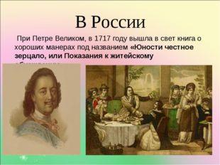В России При Петре Великом, в 1717 году вышла в свет книга о хороших манерах