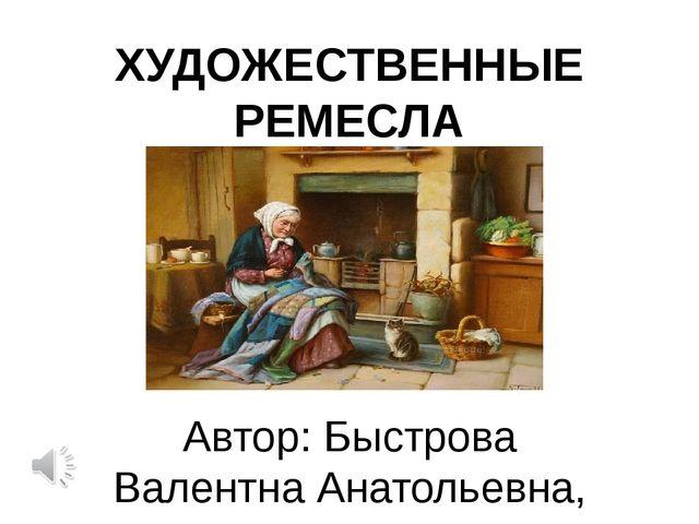 ХУДОЖЕСТВЕННЫЕ РЕМЕСЛА Автор: Быстрова Валентна Анатольевна, учитель технолог...