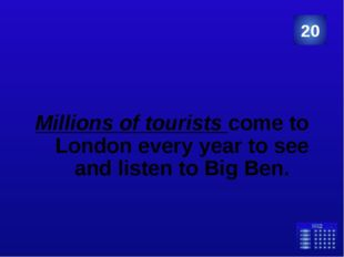 Millions of tourists come to London every year to see and listen to Big Ben.