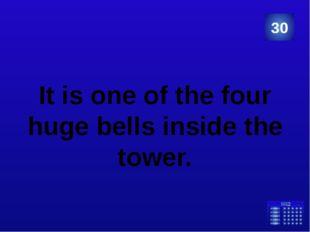 It is one of the four huge bells inside the tower. 30 Категория Ваш ответ