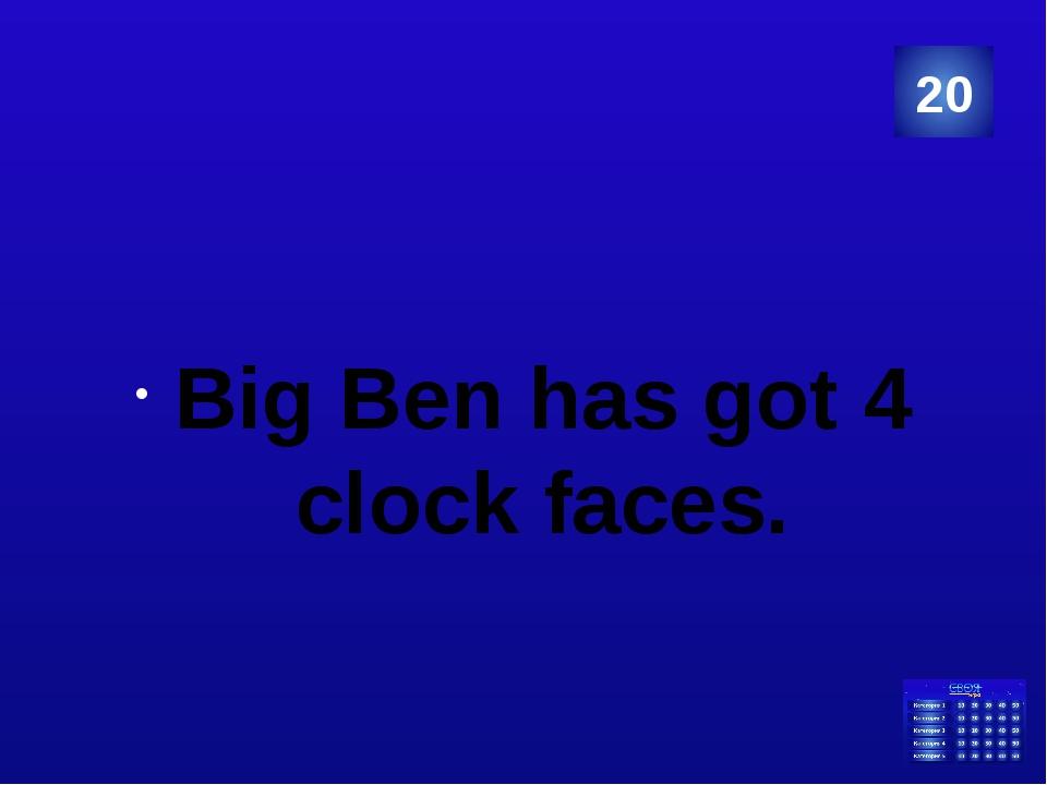 Big Ben has got 4 clock faces. 20 Категория Ваш ответ