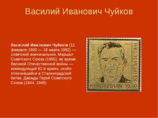 Василий Иванович Чуйков Васи́лий Ива́нович Чуйко́в (12 февраля 1900— 18 март