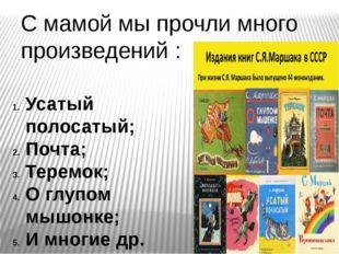 С мамой мы прочли много произведений : Усатый полосатый; Почта; Теремок; О гл