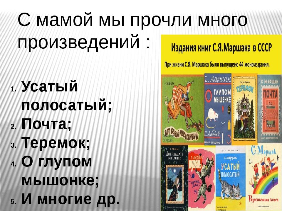 С мамой мы прочли много произведений : Усатый полосатый; Почта; Теремок; О гл...
