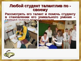 Любой студент талантлив по - своему Рассмотреть его талант и помочь студенту