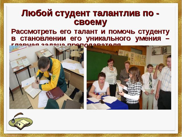 Любой студент талантлив по - своему Рассмотреть его талант и помочь студенту...