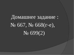 Домашнее задание : № 667, № 668(г-е), № 699(2)