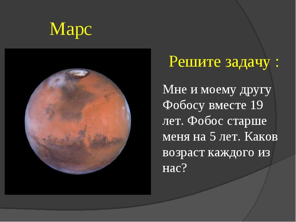Марс Решите задачу : Мне и моему другу Фобосу вместе 19 лет. Фобос старше ме...