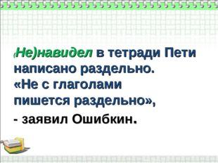 (Не)навидел в тетради Пети написано раздельно. «Не с глаголами пишется раздел