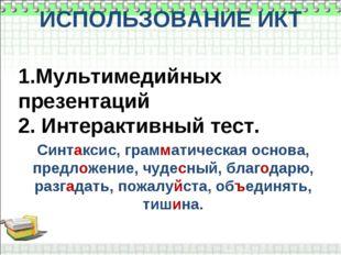 ИСПОЛЬЗОВАНИЕ ИКТ 1.Мультимедийных презентаций 2. Интерактивный тест. Синтакс
