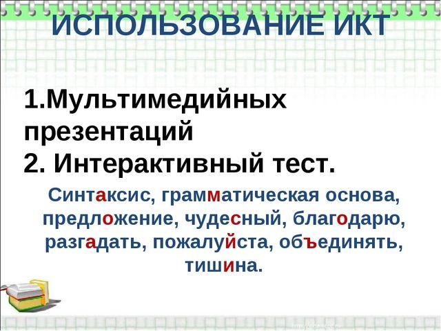 ИСПОЛЬЗОВАНИЕ ИКТ 1.Мультимедийных презентаций 2. Интерактивный тест. Синтакс...