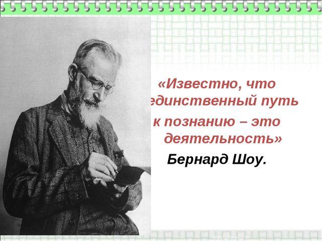 «Известно, что единственный путь к познанию – это деятельность» Бернард Шоу.