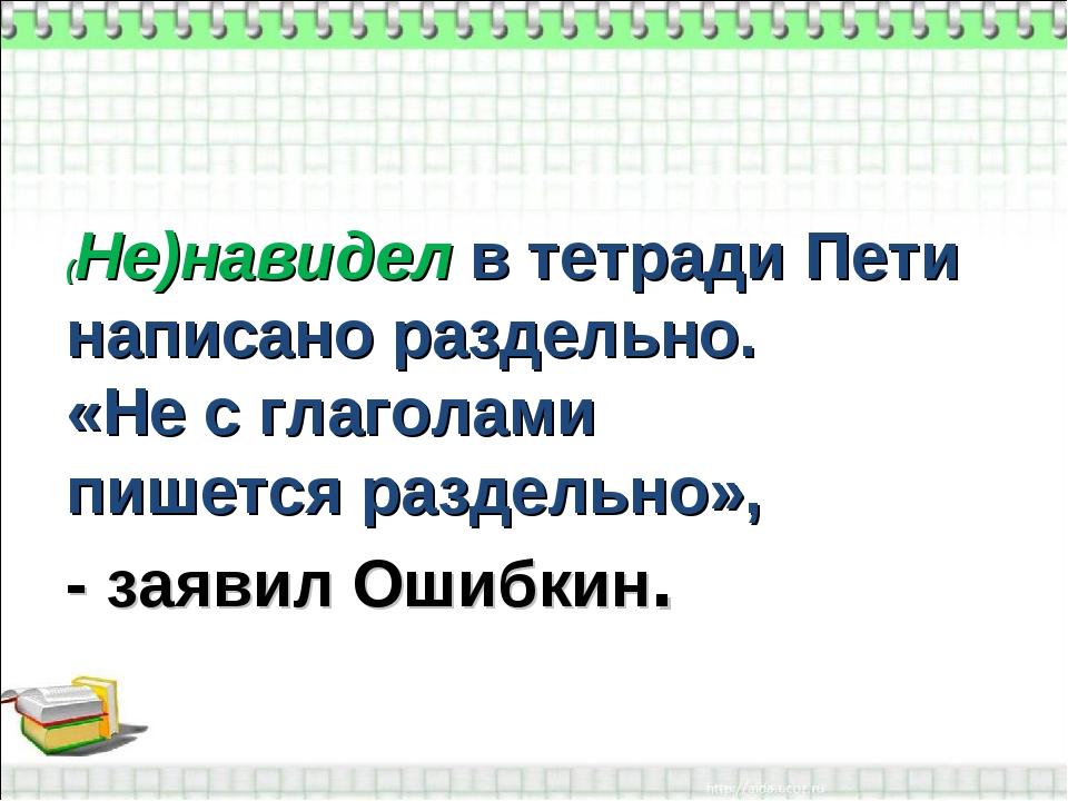 (Не)навидел в тетради Пети написано раздельно. «Не с глаголами пишется раздел...