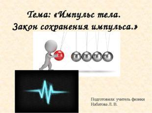 Тема: «Импульс тела. Закон сохранения импульса.» Подготовила: учитель физики