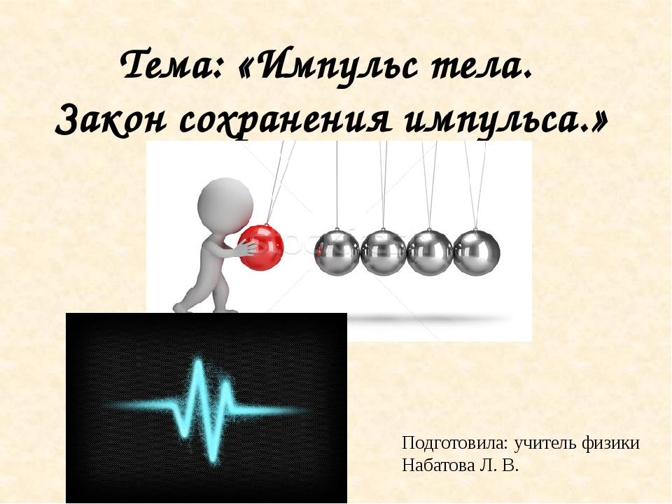 Тема: «Импульс тела. Закон сохранения импульса.» Подготовила: учитель физики...