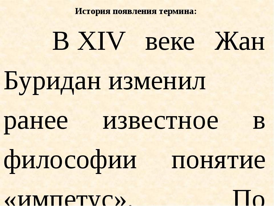 ВXIV веке Жан Буриданизменил ранее известное в философии понятие «импетус»...