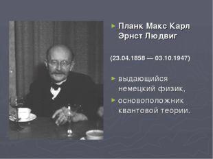 Планк Макс Карл Эрнст Людвиг (23.04.1858 — 03.10.1947) выдающийся немецкий фи
