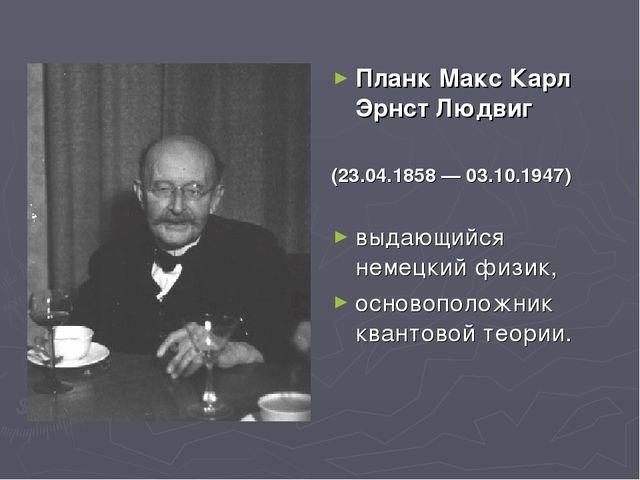 Планк Макс Карл Эрнст Людвиг (23.04.1858 — 03.10.1947) выдающийся немецкий фи...