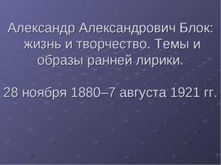 Александр Александрович Блок: жизнь и творчество. Темы и образы ранней лирики