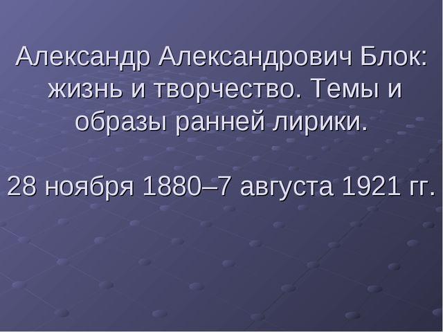 Александр Александрович Блок: жизнь и творчество. Темы и образы ранней лирики...