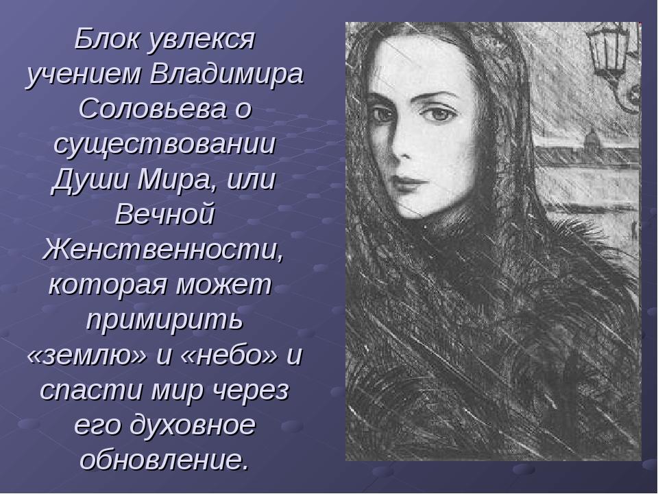 Блок увлекся учением Владимира Соловьева о существовании Души Мира, или Вечно...