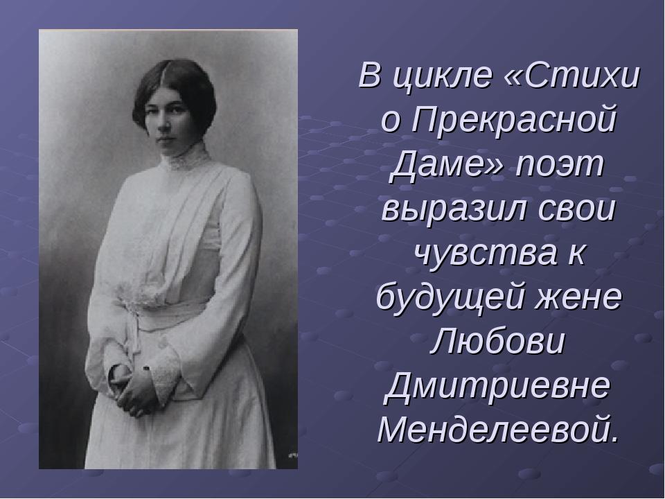 В цикле «Стихи о Прекрасной Даме» поэт выразил свои чувства к будущей жене Лю...