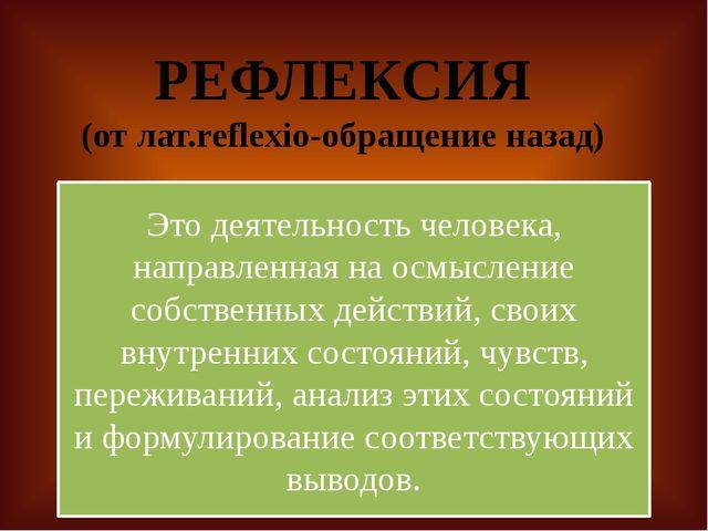 РЕФЛЕКСИЯ (от лат.reflexio-обращение назад) Это деятельность человека, напра...