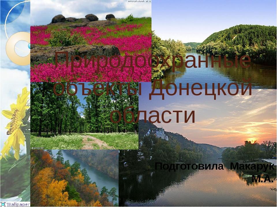 Природоохранные объекты Донецкой области Подготовила Макарук М.А.