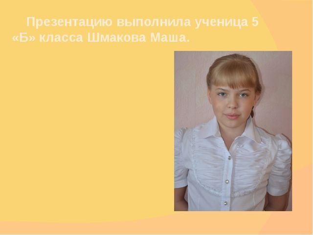 Презентацию выполнила ученица 5 «Б» класса Шмакова Маша.