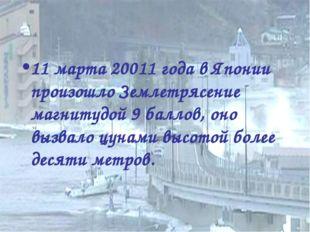 11 марта 20011 года в Японии произошло Землетрясение магнитудой 9 баллов, оно