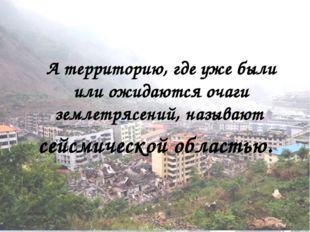 А территорию, где уже были или ожидаются очаги землетрясений, называют сейсм
