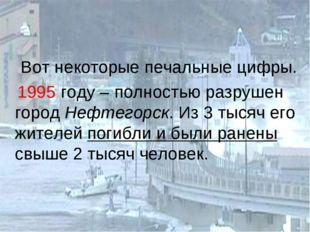 Вот некоторые печальные цифры. 1995 году – полностью разрушен город Нефтегор