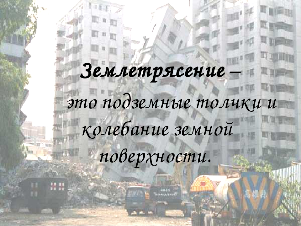Землетрясение – это подземные толчки и колебание земной поверхности.