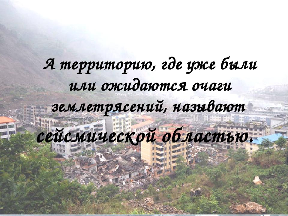 А территорию, где уже были или ожидаются очаги землетрясений, называют сейсм...
