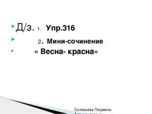 Д/з. 1. Упр.316 2. Мини-сочинение « Весна- красна» Соловьева Людмила Алексан