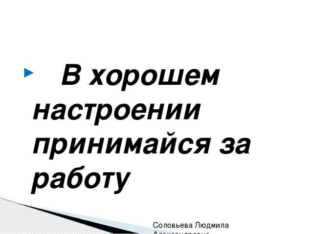 В хорошем настроении принимайся за работу Соловьева Людмила Александровна