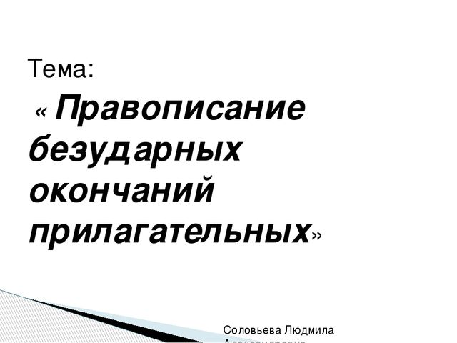 Тема: « Правописание безударных окончаний прилагательных» Соловьева Людмила...