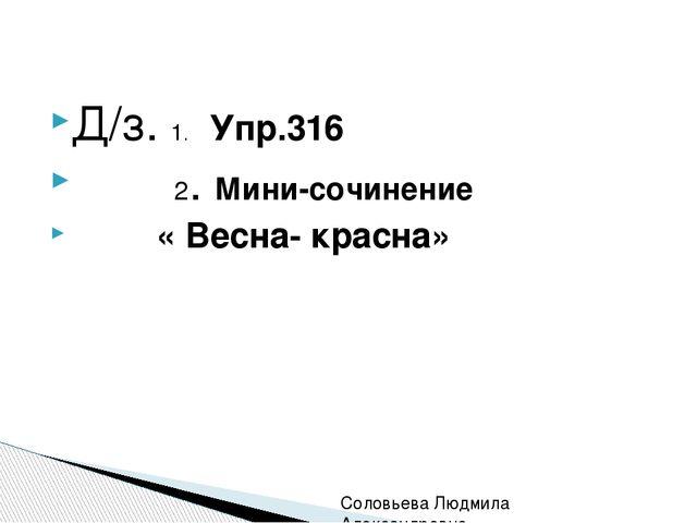 Д/з. 1. Упр.316 2. Мини-сочинение « Весна- красна» Соловьева Людмила Алексан...