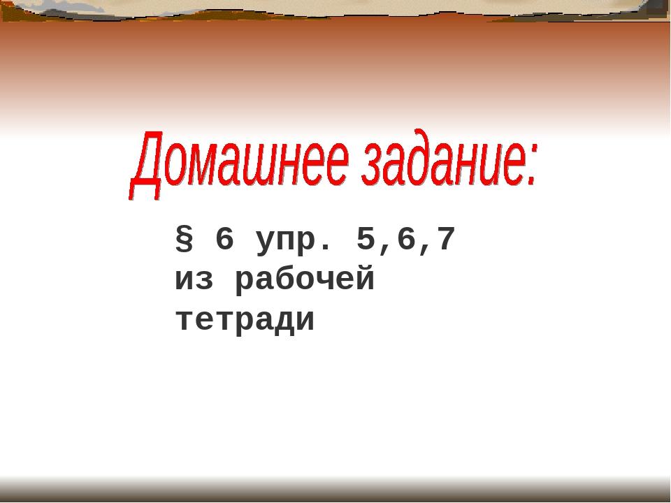 § 6 упр. 5,6,7 из рабочей тетради
