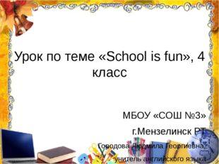 Урок по теме «School is fun», 4 класс МБОУ «СОШ №3» г.Мензелинск РТ Городова