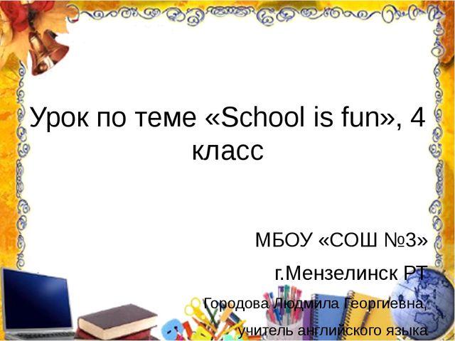 Урок по теме «School is fun», 4 класс МБОУ «СОШ №3» г.Мензелинск РТ Городова...
